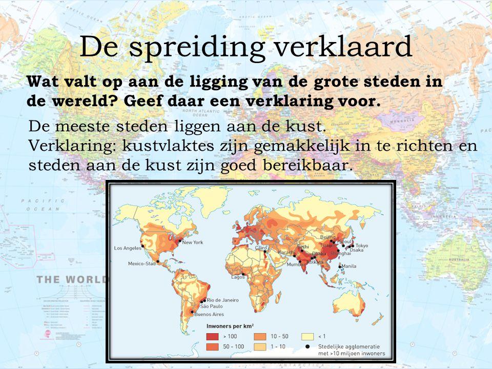 De spreiding verklaard Wat valt op aan de ligging van de grote steden in de wereld? Geef daar een verklaring voor. De meeste steden liggen aan de kust