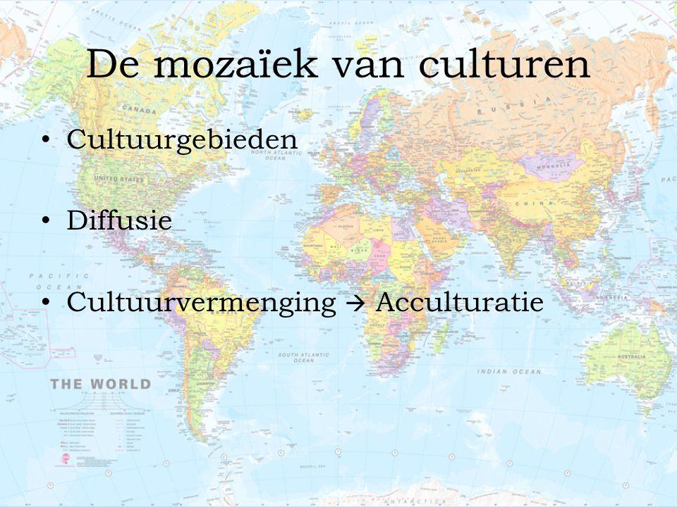 De mozaïek van culturen Cultuurgebieden Diffusie Cultuurvermenging  Acculturatie