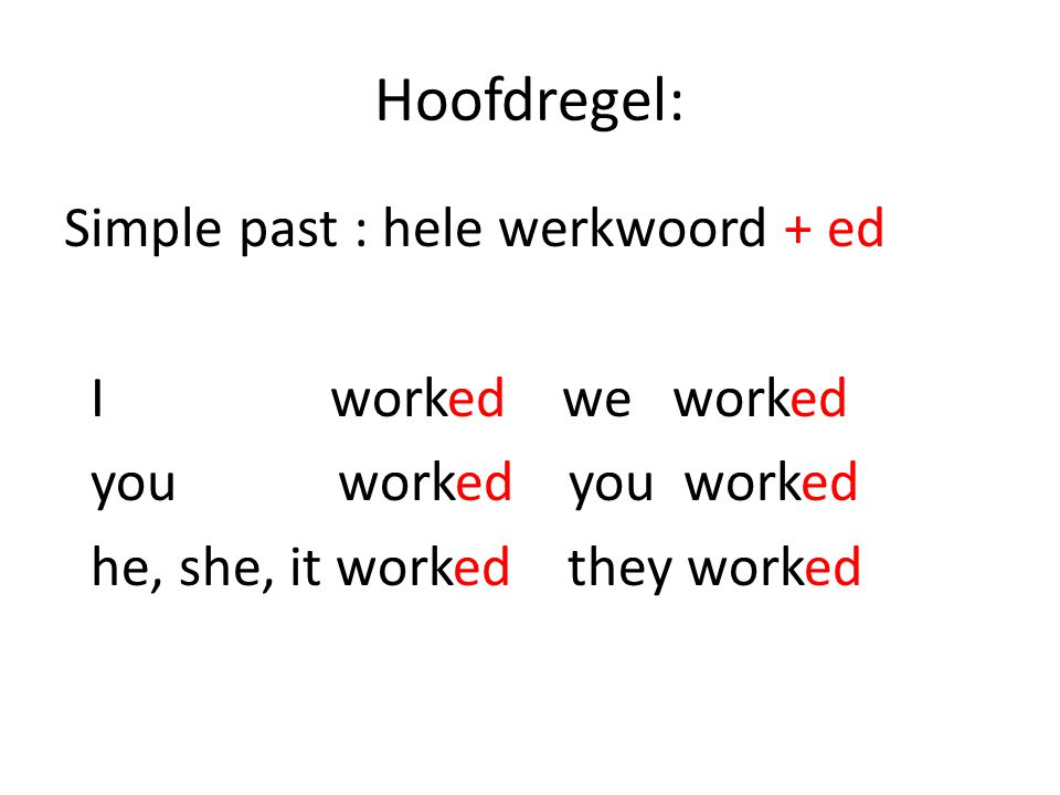 Hoofdregel: Simple past : hele werkwoord + ed I worked we worked you worked you worked he, she, it worked they worked