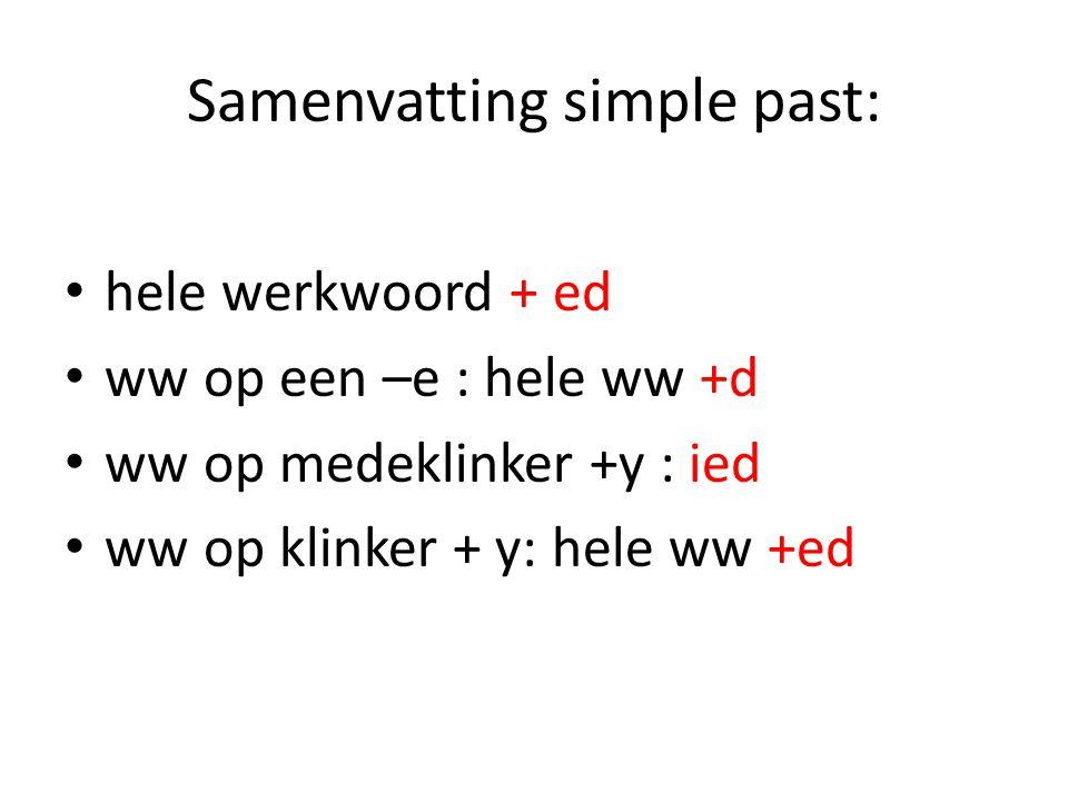 Samenvatting simple past: hele werkwoord + ed ww op een –e : hele ww +d ww op medeklinker +y : ied ww op klinker + y: hele ww +ed