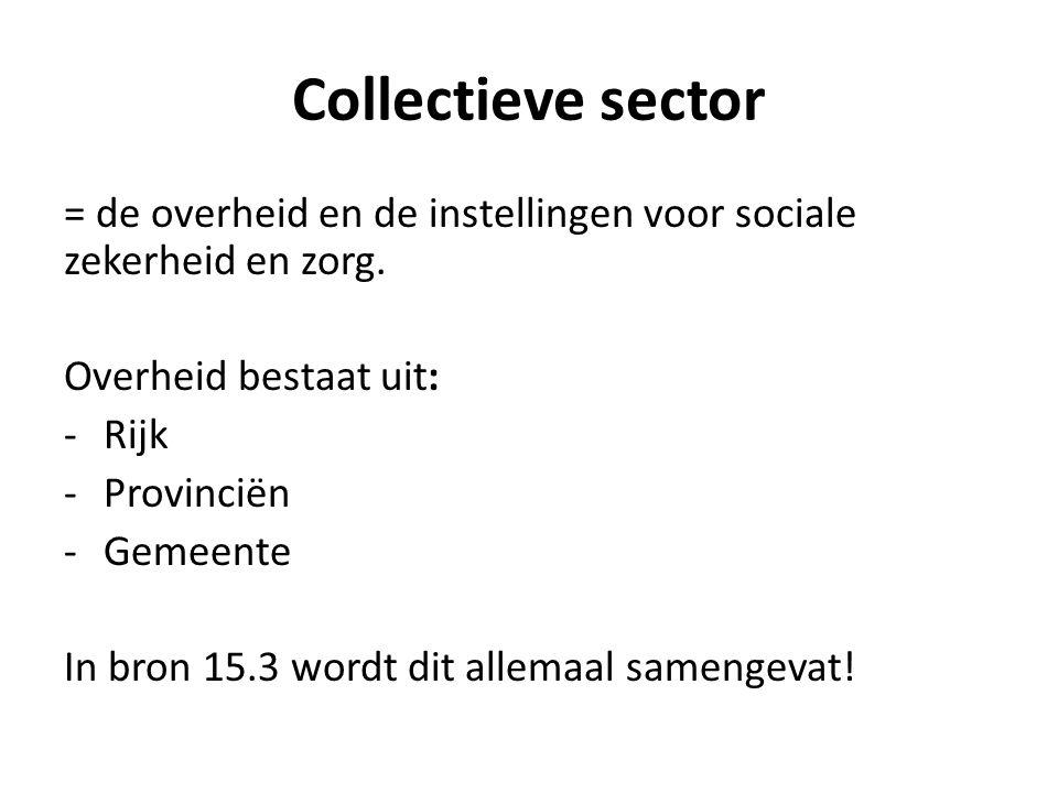 Collectieve sector = de overheid en de instellingen voor sociale zekerheid en zorg. Overheid bestaat uit: -Rijk -Provinciën -Gemeente In bron 15.3 wor