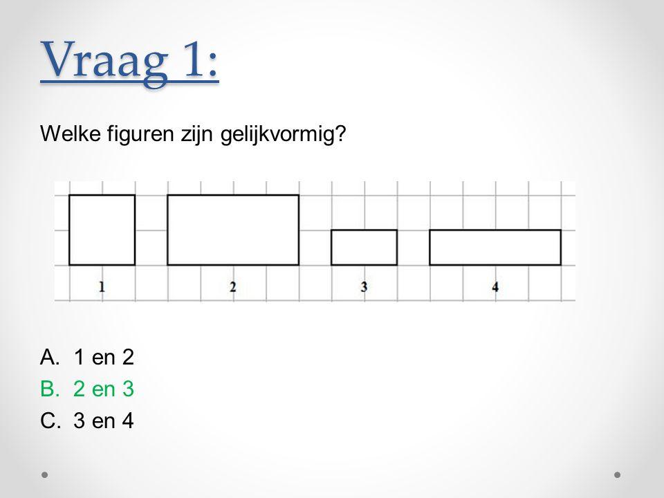 Vraag 1: Welke figuren zijn gelijkvormig? A.1 en 2 B.2 en 3 C.3 en 4