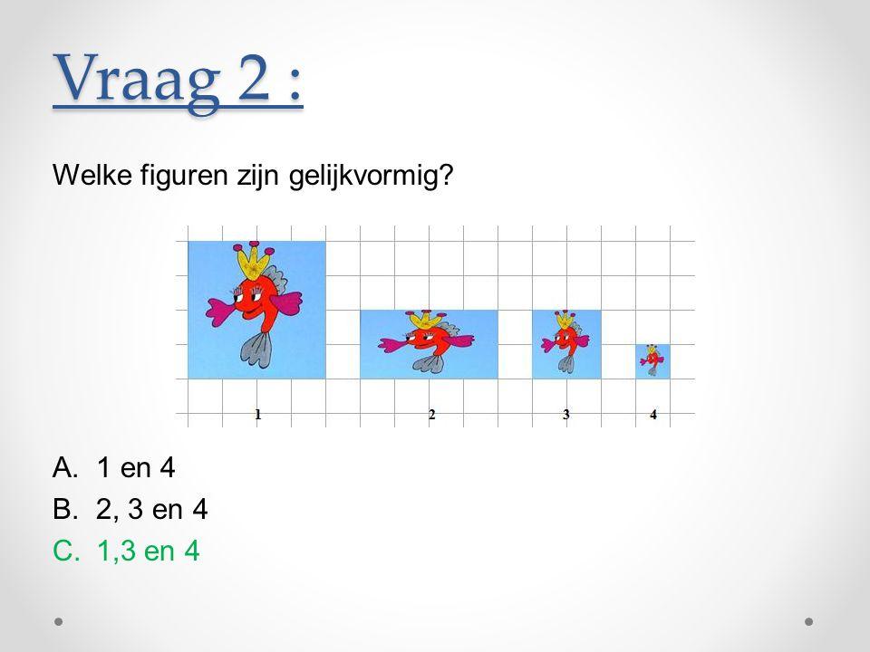 Welke figuren zijn gelijkvormig? A.1 en 4 B.2, 3 en 4 C.1,3 en 4 Vraag 2 :