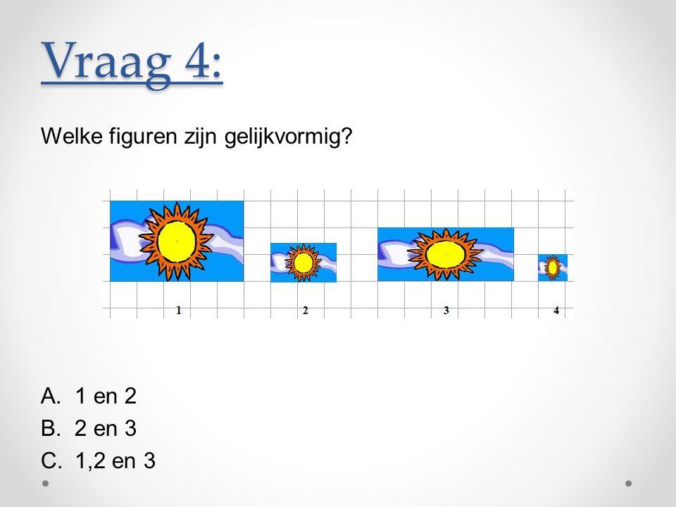 Welke figuren zijn gelijkvormig? A.1 en 2 B.2 en 3 C.1,2 en 3 Vraag 4: