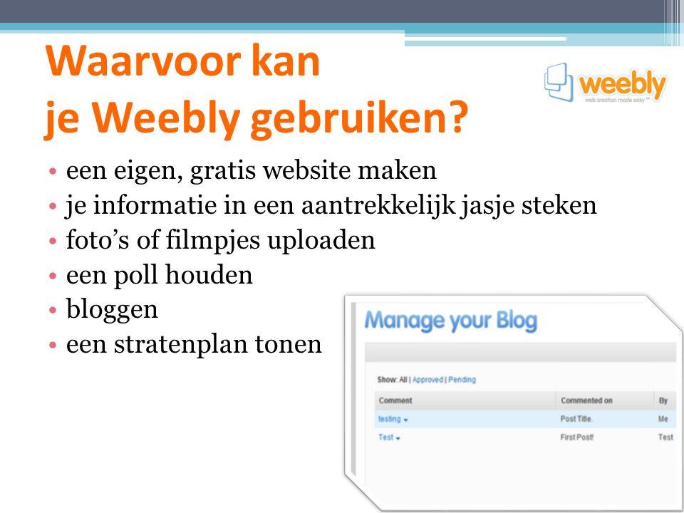 Waarvoor kan je Weebly gebruiken? een eigen, gratis website maken je informatie in een aantrekkelijk jasje steken foto's of filmpjes uploaden een poll