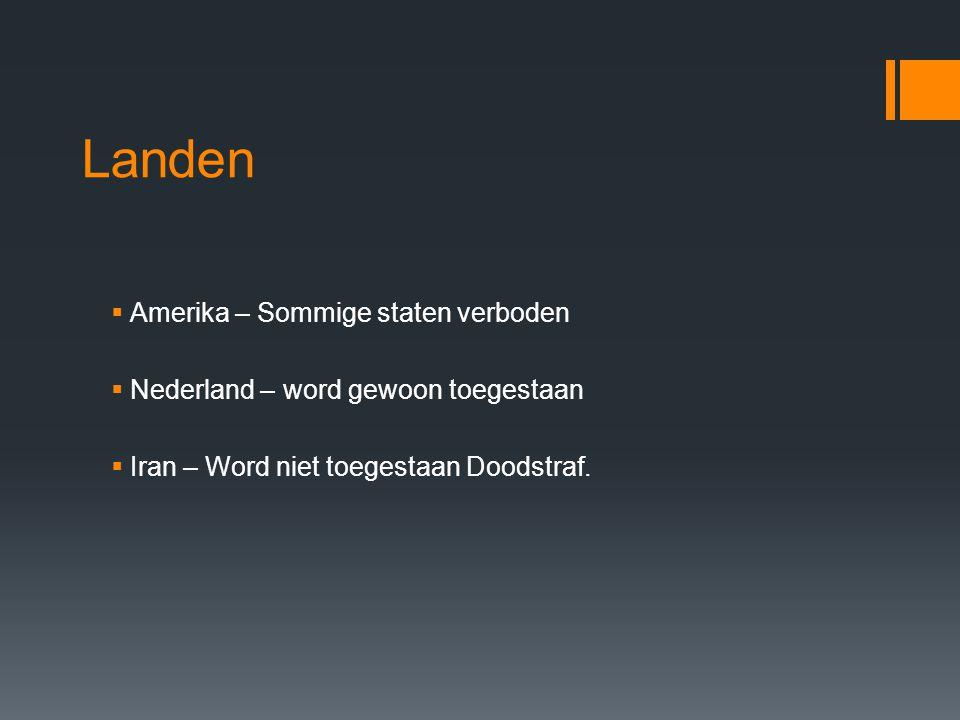 Landen  Amerika – Sommige staten verboden  Nederland – word gewoon toegestaan  Iran – Word niet toegestaan Doodstraf.