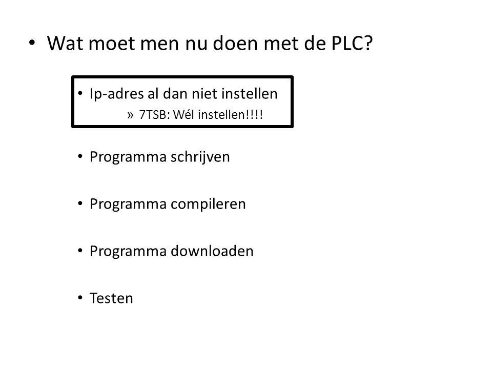 Wat moet men nu doen met de PLC? Ip-adres al dan niet instellen » 7TSB: Wél instellen!!!! Programma schrijven Programma compileren Programma downloade