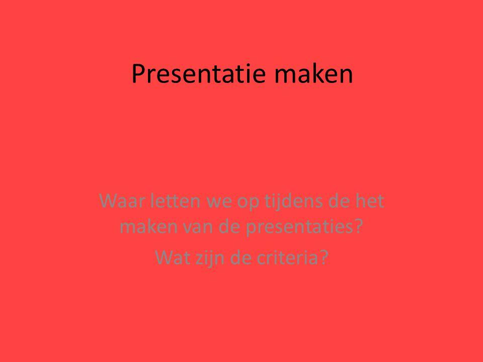 Presentatie maken Waar letten we op tijdens de het maken van de presentaties? Wat zijn de criteria?