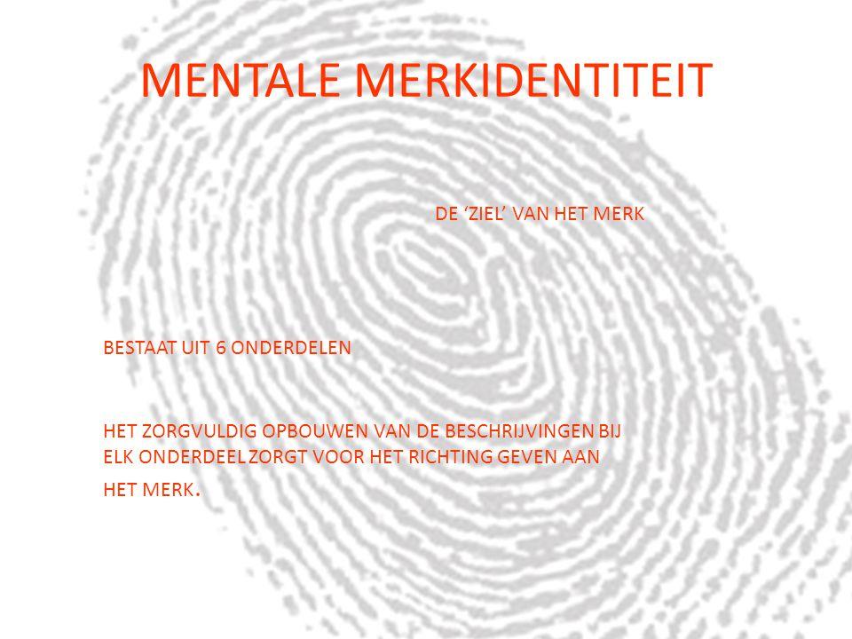 MENTALE MERKIDENTITEIT DE 'ZIEL' VAN HET MERK BESTAAT UIT 6 ONDERDELEN HET ZORGVULDIG OPBOUWEN VAN DE BESCHRIJVINGEN BIJ ELK ONDERDEEL ZORGT VOOR HET RICHTING GEVEN AAN HET MERK.