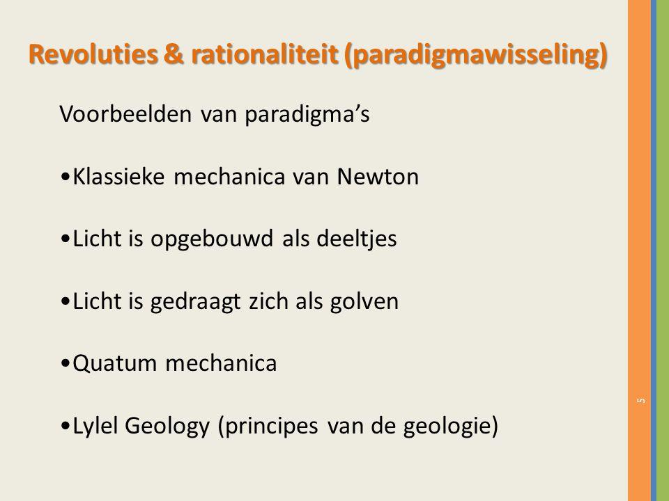 5 Voorbeelden van paradigma's Klassieke mechanica van Newton Licht is opgebouwd als deeltjes Licht is gedraagt zich als golven Quatum mechanica Lylel Geology (principes van de geologie) Revoluties & rationaliteit (paradigmawisseling)