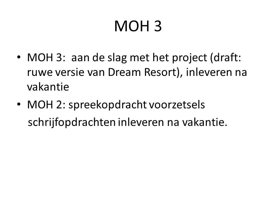 MOH 3 MOH 3: aan de slag met het project (draft: ruwe versie van Dream Resort), inleveren na vakantie MOH 2: spreekopdracht voorzetsels schrijfopdrach