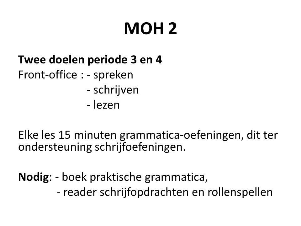 MOH 2 Twee doelen periode 3 en 4 Front-office : - spreken - schrijven - lezen Elke les 15 minuten grammatica-oefeningen, dit ter ondersteuning schrijf