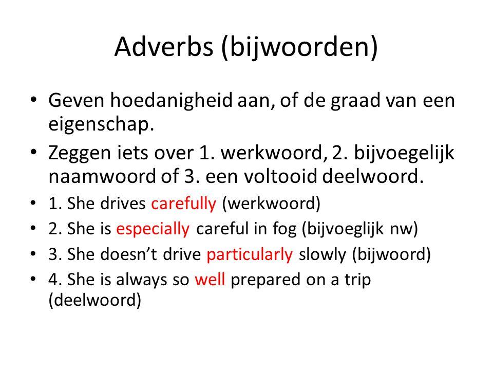 Adverbs (bijwoorden) Geven hoedanigheid aan, of de graad van een eigenschap. Zeggen iets over 1. werkwoord, 2. bijvoegelijk naamwoord of 3. een voltoo