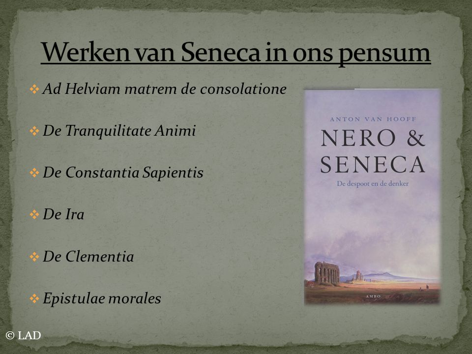  Ad Helviam matrem de consolatione  De Tranquilitate Animi  De Constantia Sapientis  De Ira  De Clementia  Epistulae morales © LAD