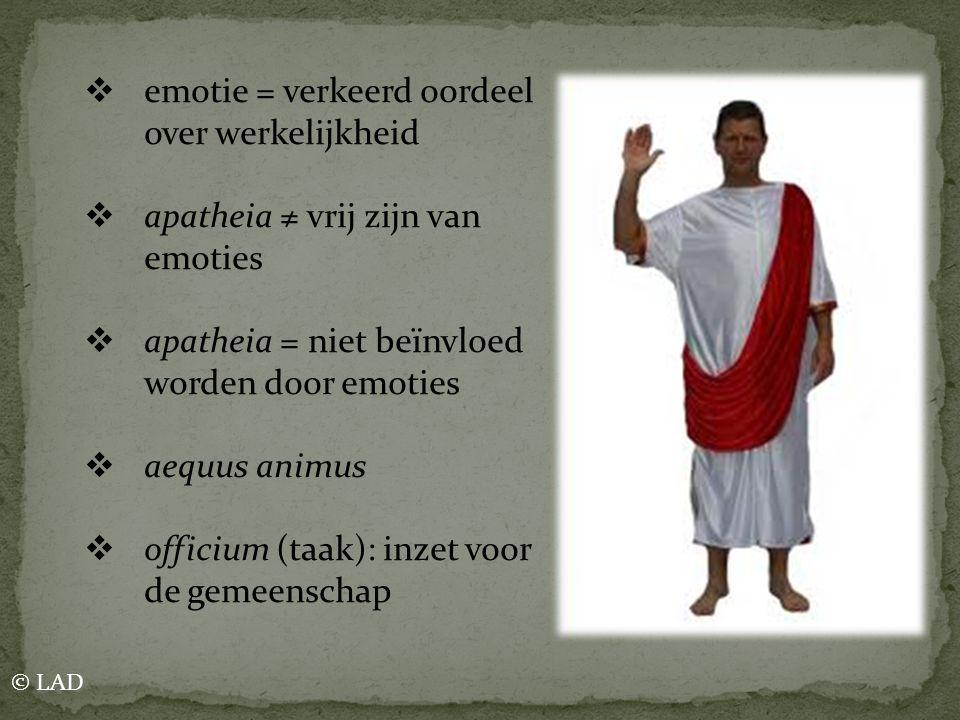  emotie = verkeerd oordeel over werkelijkheid  apatheia ≠ vrij zijn van emoties  apatheia = niet beïnvloed worden door emoties  aequus animus  of