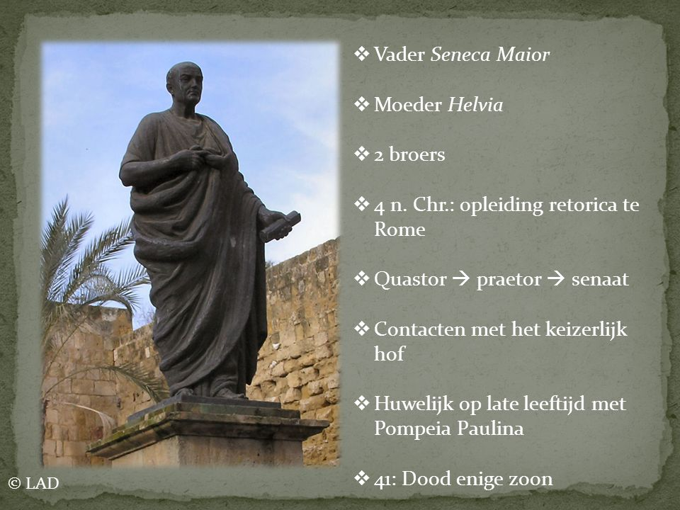  Vader Seneca Maior  Moeder Helvia  2 broers  4 n. Chr.: opleiding retorica te Rome  Quastor  praetor  senaat  Contacten met het keizerlijk ho