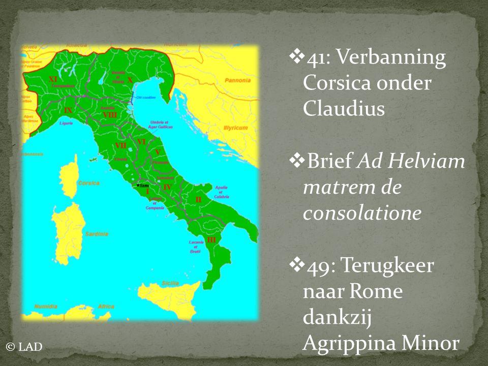  41: Verbanning Corsica onder Claudius  Brief Ad Helviam matrem de consolatione  49: Terugkeer naar Rome dankzij Agrippina Minor © LAD