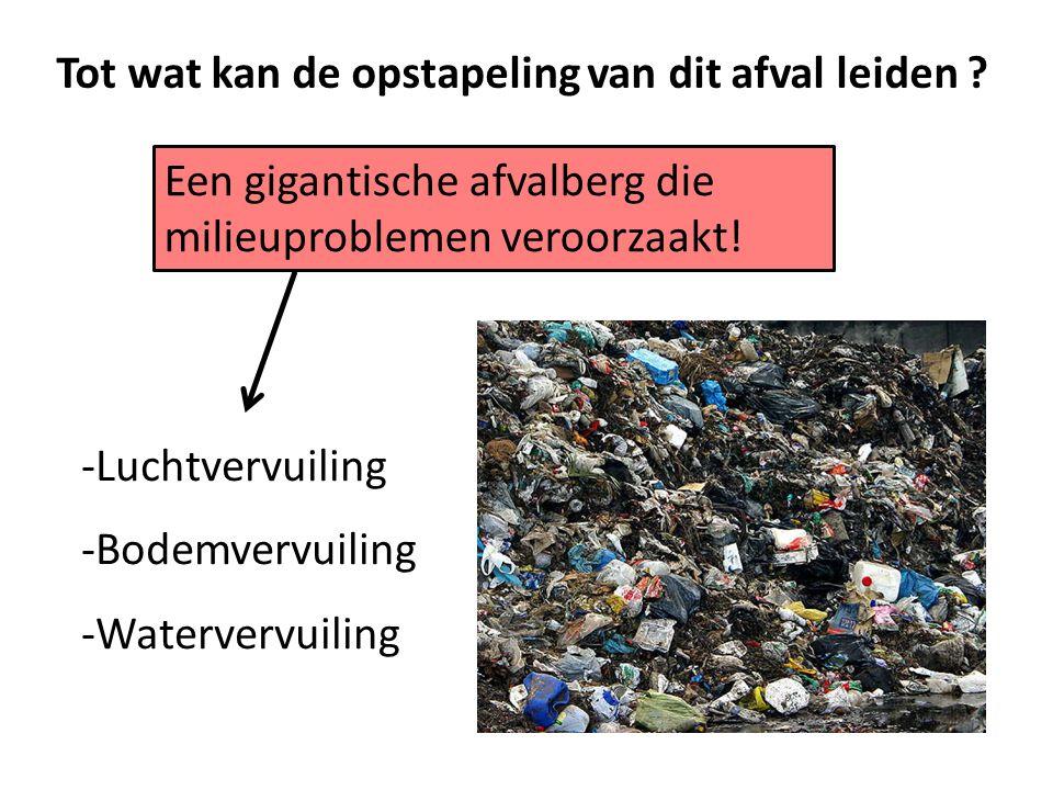 Tot wat kan de opstapeling van dit afval leiden ? -Luchtvervuiling -Bodemvervuiling -Watervervuiling Een gigantische afvalberg die milieuproblemen ver