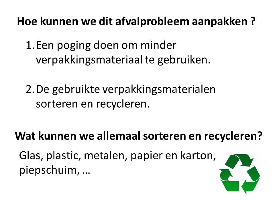Hoe kunnen we dit afvalprobleem aanpakken ? 1.Een poging doen om minder verpakkingsmateriaal te gebruiken. 2.De gebruikte verpakkingsmaterialen sorter