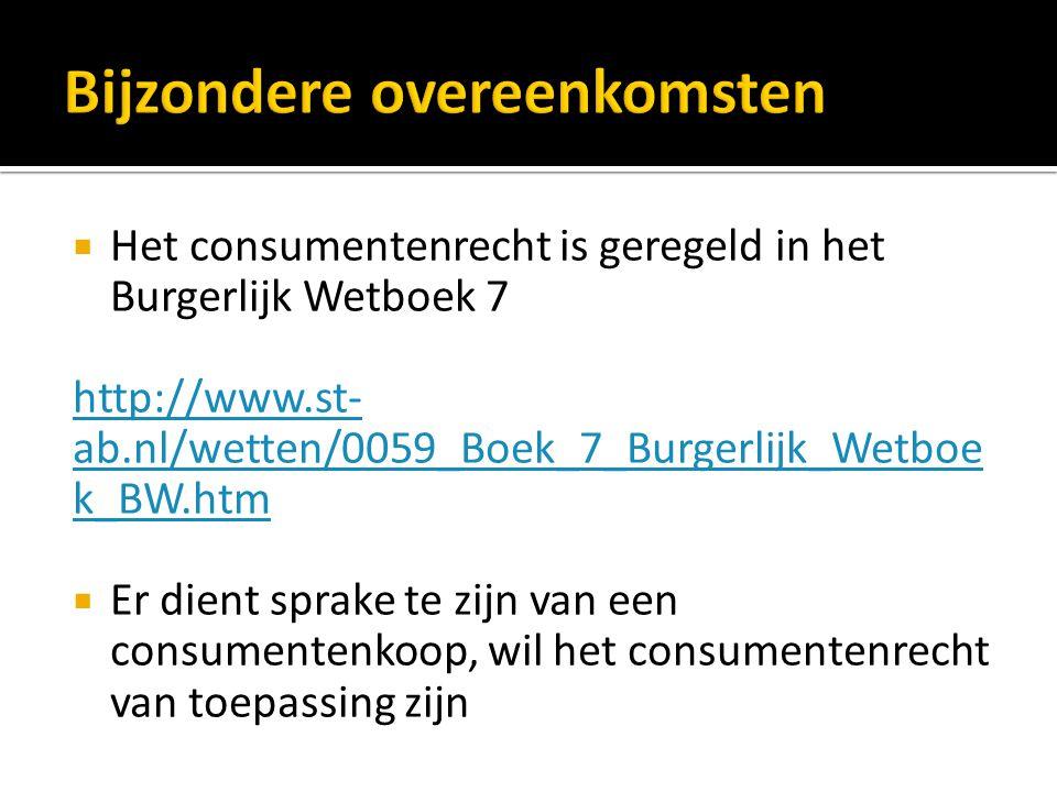  Het consumentenrecht is geregeld in het Burgerlijk Wetboek 7 http://www.st- ab.nl/wetten/0059_Boek_7_Burgerlijk_Wetboe k_BW.htm  Er dient sprake te