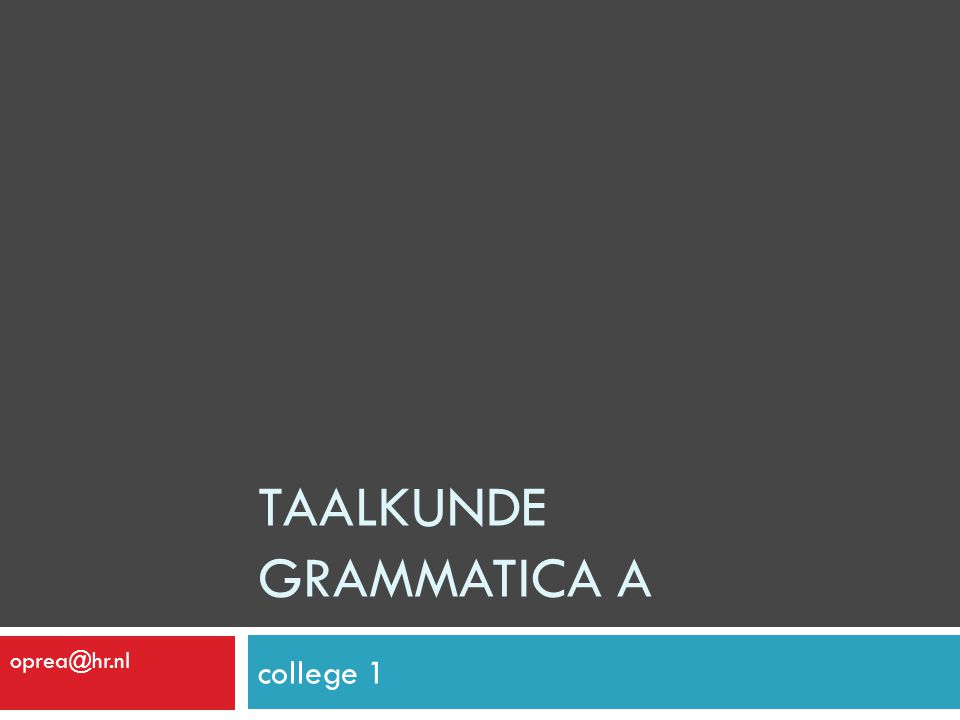 TAALKUNDE GRAMMATICA A college 1 oprea@hr.nl