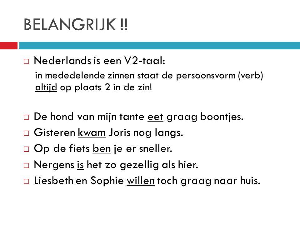 BELANGRIJK !!  Nederlands is een V2-taal: in mededelende zinnen staat de persoonsvorm (verb) altijd op plaats 2 in de zin!  De hond van mijn tante e