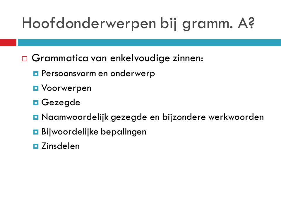 Hoofdonderwerpen bij gramm. A?  Grammatica van enkelvoudige zinnen:  Persoonsvorm en onderwerp  Voorwerpen  Gezegde  Naamwoordelijk gezegde en bi