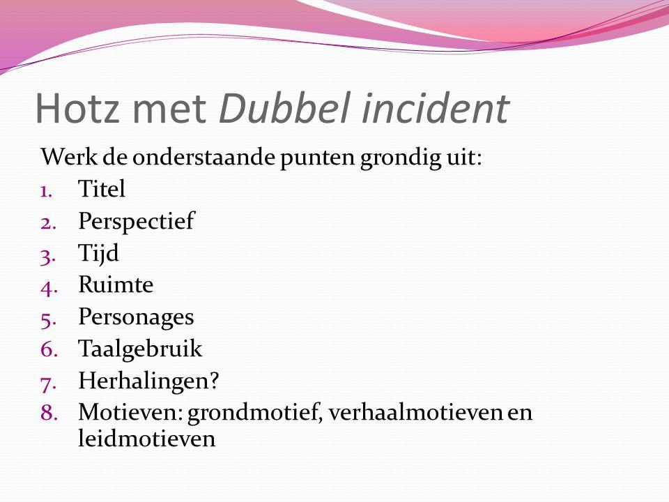 Hotz met Dubbel incident Werk de onderstaande punten grondig uit: 1. Titel 2. Perspectief 3. Tijd 4. Ruimte 5. Personages 6. Taalgebruik 7. Herhalinge