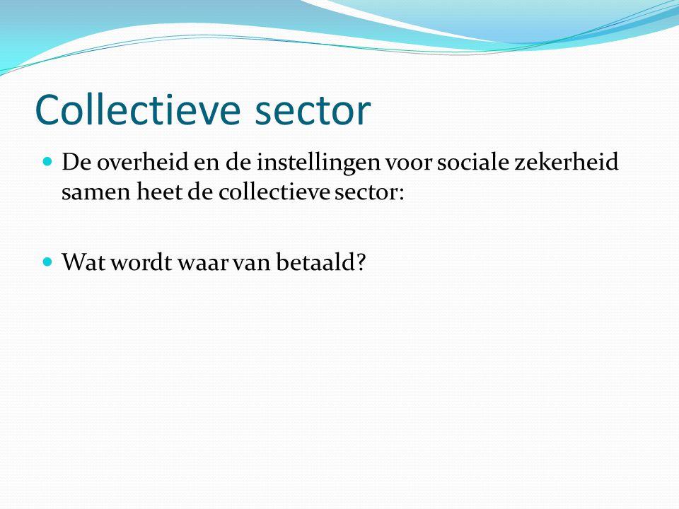 Collectieve sector De overheid en de instellingen voor sociale zekerheid samen heet de collectieve sector: Wat wordt waar van betaald?