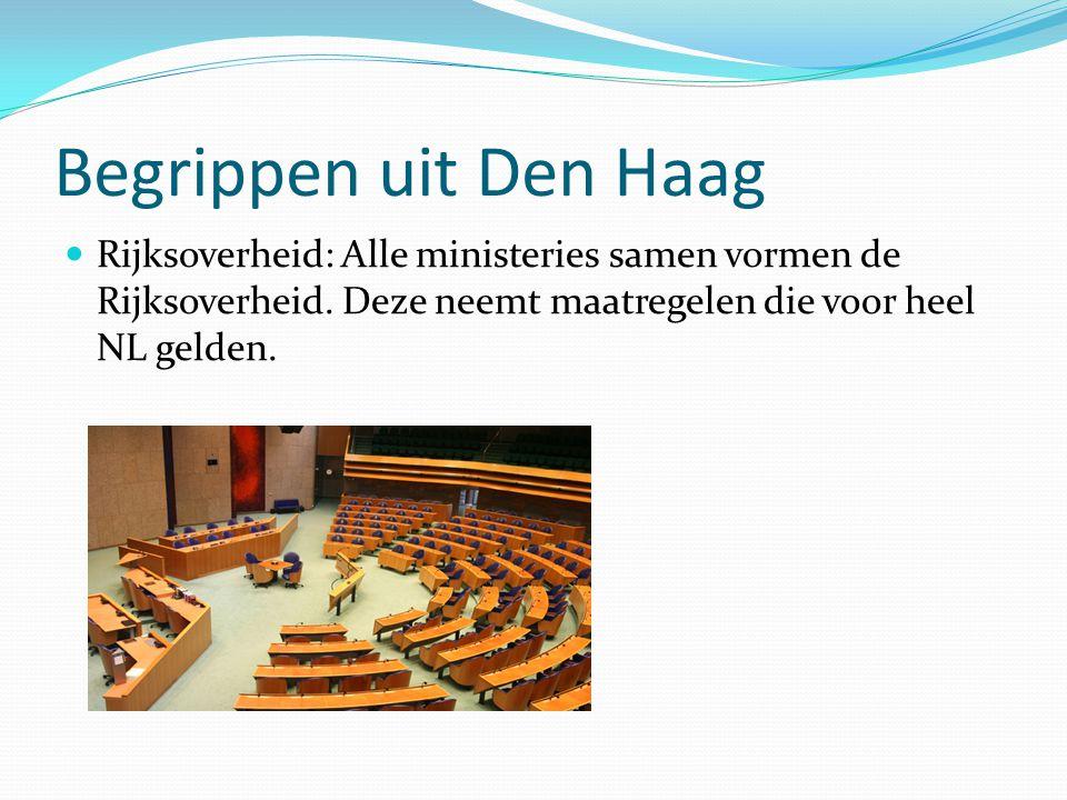 Begrippen uit Den Haag Rijksoverheid: Alle ministeries samen vormen de Rijksoverheid. Deze neemt maatregelen die voor heel NL gelden.