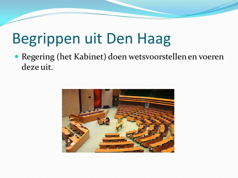 Begrippen uit Den Haag Regering (het Kabinet) doen wetsvoorstellen en voeren deze uit.