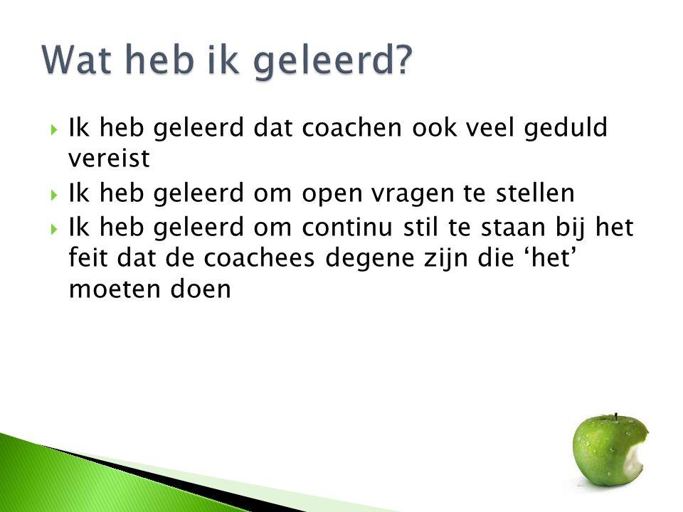  Ik heb geleerd dat coachen ook veel geduld vereist  Ik heb geleerd om open vragen te stellen  Ik heb geleerd om continu stil te staan bij het feit
