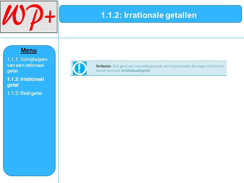 1.1.2: Irrationale getallen Menu 1.1.1: Schrijfwijzen van een rationaal getal 1.1.2: Irrationaal getal 1.1.3: Reël getal