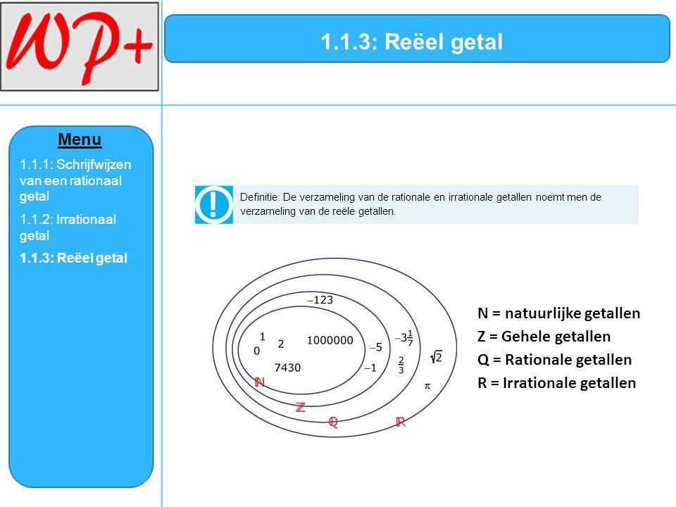 1.1.3: Reëel getal Definitie: De verzameling van de rationale en irrationale getallen noemt men de verzameling van de reële getallen. N = natuurlijke