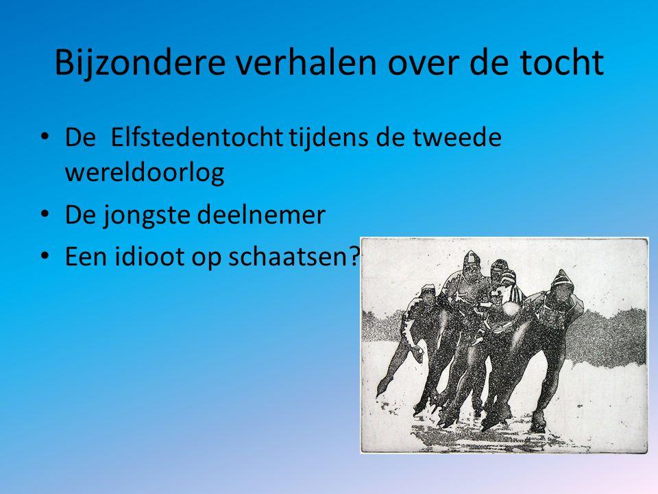 Bijzondere verhalen over de tocht De Elfstedentocht tijdens de tweede wereldoorlog De jongste deelnemer Een idioot op schaatsen?