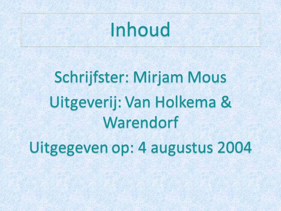 Inhoud Schrijfster: Mirjam Mous Uitgeverij: Van Holkema & Warendorf Uitgegeven op: 4 augustus 2004 Schrijfster: Mirjam Mous Uitgeverij: Van Holkema &
