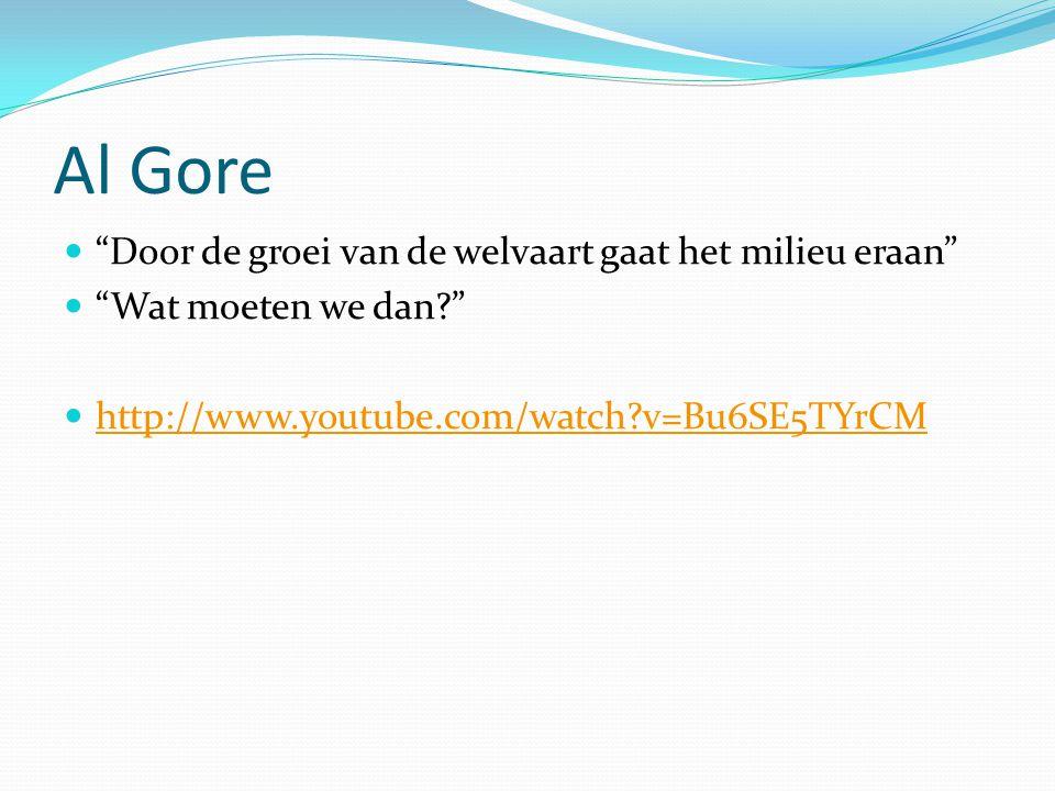 Al Gore Door de groei van de welvaart gaat het milieu eraan Wat moeten we dan http://www.youtube.com/watch v=Bu6SE5TYrCM