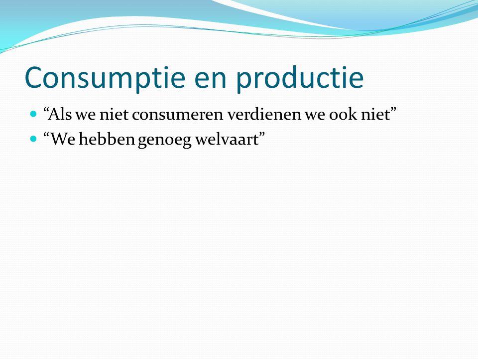 Consumptie en productie Als we niet consumeren verdienen we ook niet We hebben genoeg welvaart