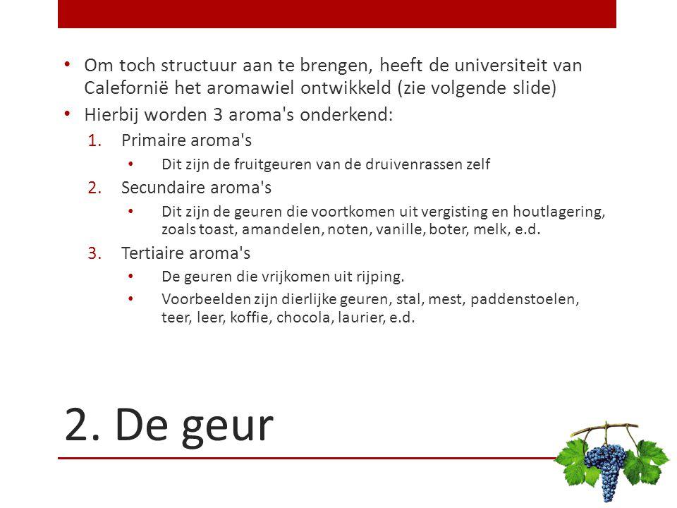 2. De geur Om toch structuur aan te brengen, heeft de universiteit van Calefornië het aromawiel ontwikkeld (zie volgende slide) Hierbij worden 3 aroma