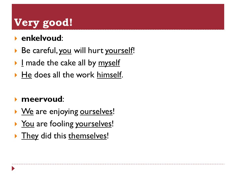  enkelvoud:  Be careful, you will hurt yourself!  I made the cake all by myself  He does all the work himself.  meervoud:  We are enjoying ourse