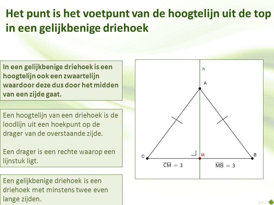 Het punt is het voetpunt van de hoogtelijn uit de top in een gelijkbenige driehoek Een gelijkbenige driehoek is een driehoek met minstens twee even lange zijden.