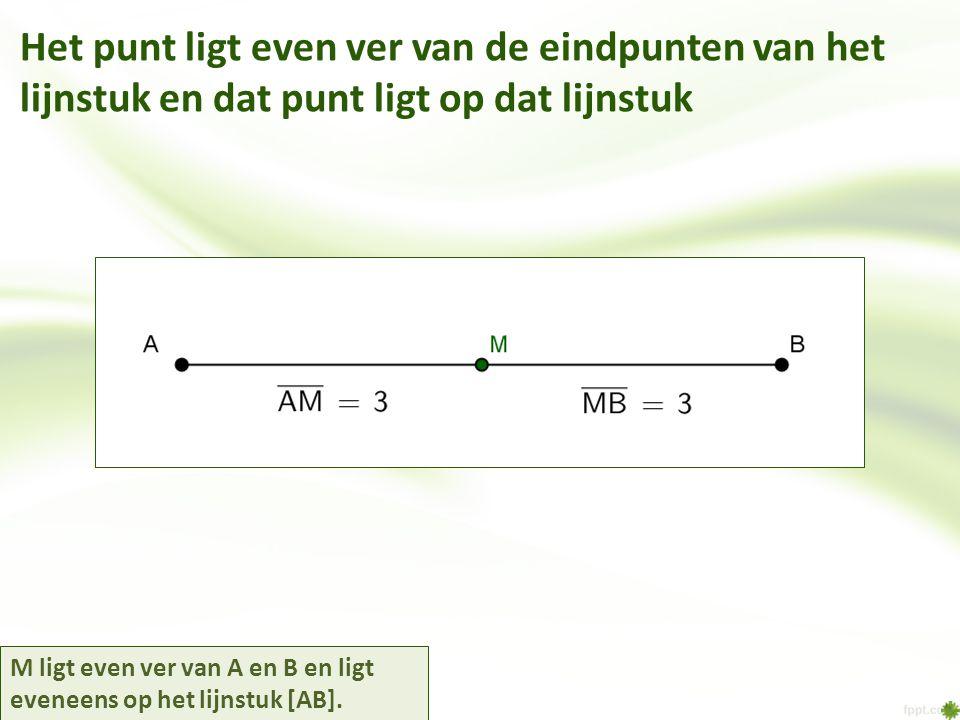 Het punt ligt even ver van de eindpunten van het lijnstuk en dat punt ligt op dat lijnstuk M ligt even ver van A en B en ligt eveneens op het lijnstuk [AB].