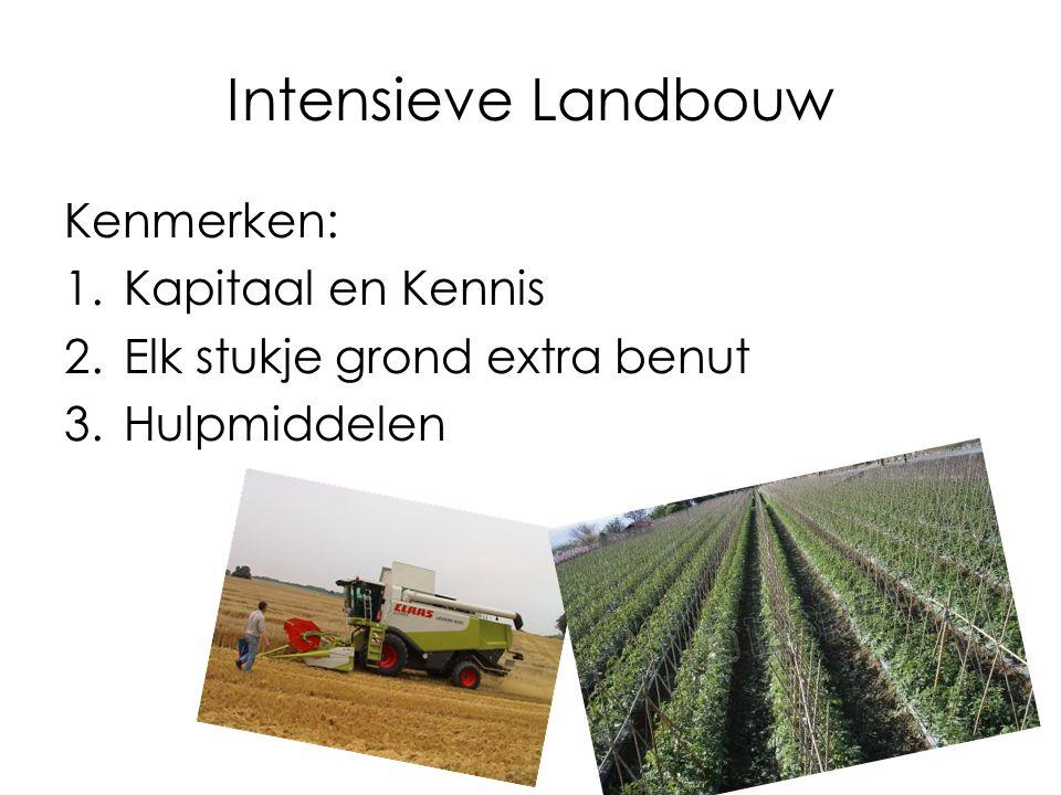 Intensieve Landbouw Kenmerken: 1.Kapitaal en Kennis 2.Elk stukje grond extra benut 3.Hulpmiddelen