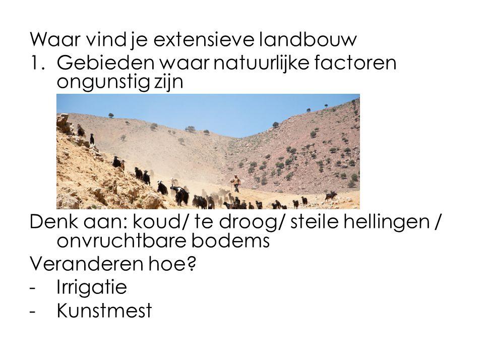 Waar vind je extensieve landbouw 1.Gebieden waar natuurlijke factoren ongunstig zijn Denk aan: koud/ te droog/ steile hellingen / onvruchtbare bodems Veranderen hoe.