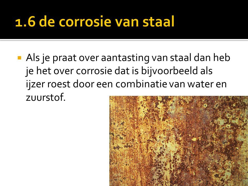  Als je praat over aantasting van staal dan heb je het over corrosie dat is bijvoorbeeld als ijzer roest door een combinatie van water en zuurstof.