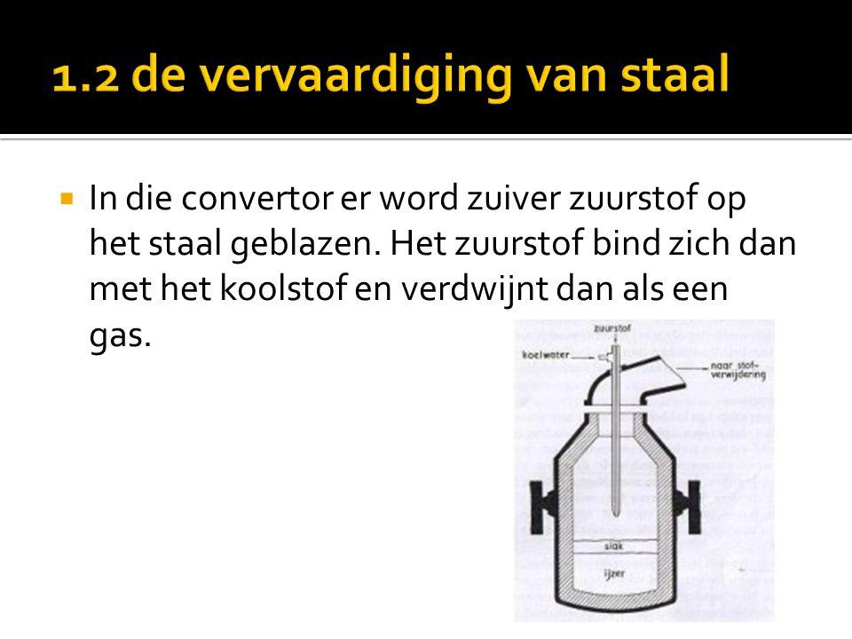  In die convertor er word zuiver zuurstof op het staal geblazen. Het zuurstof bind zich dan met het koolstof en verdwijnt dan als een gas.