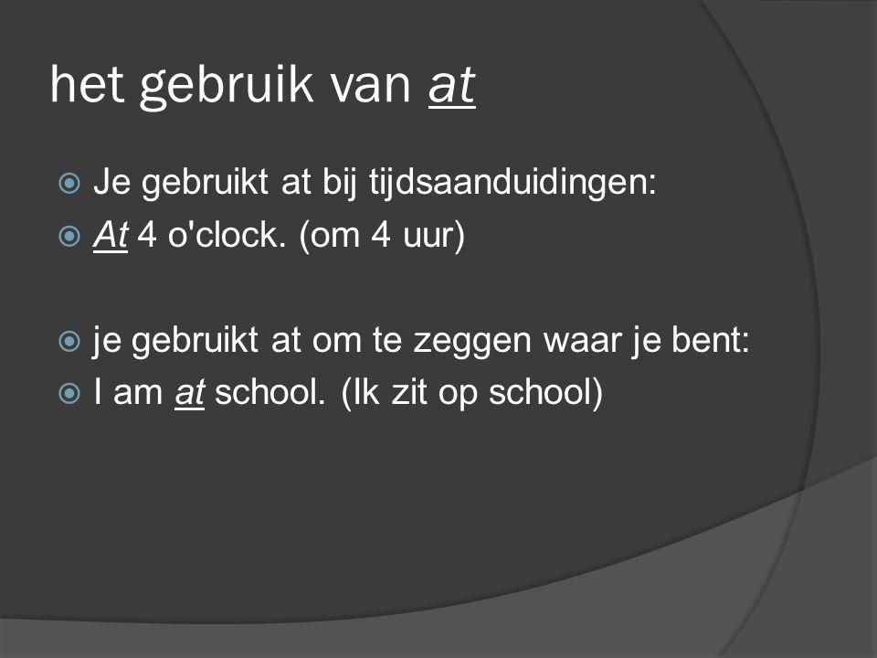 het gebruik van at  Je gebruikt at bij tijdsaanduidingen:  At 4 o'clock. (om 4 uur)  je gebruikt at om te zeggen waar je bent:  I am at school. (I