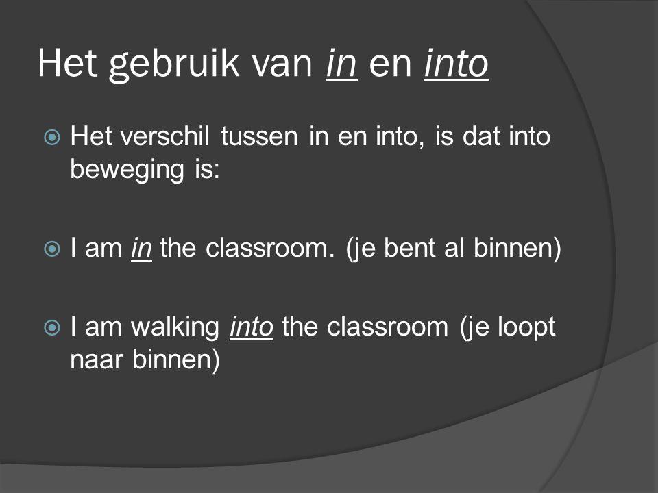 Het gebruik van in en into  Het verschil tussen in en into, is dat into beweging is:  I am in the classroom. (je bent al binnen)  I am walking into