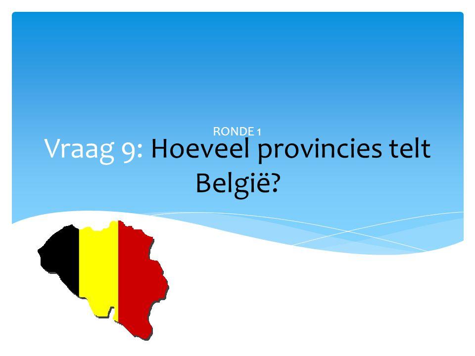 Vraag 9: Hoeveel provincies telt België? RONDE 1