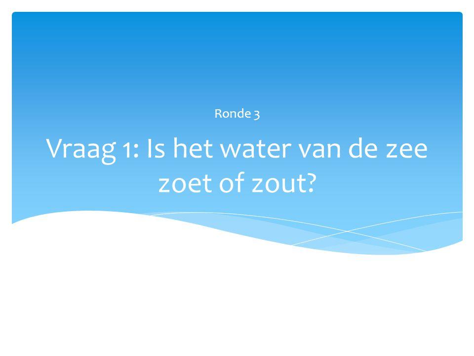 Vraag 1: Is het water van de zee zoet of zout? Ronde 3